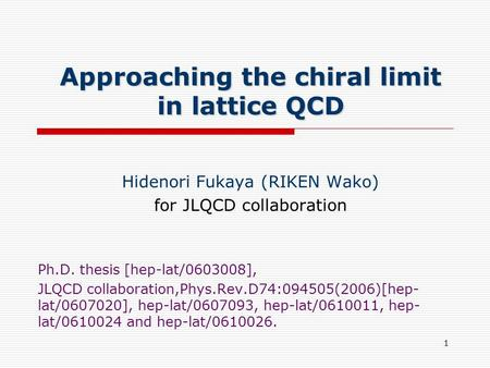 1 Approaching the chiral limit in lattice QCD Hidenori Fukaya (RIKEN Wako) for JLQCD collaboration Ph.D. thesis [hep-lat/0603008], JLQCD collaboration,Phys.Rev.D74:094505(2006)[hep-