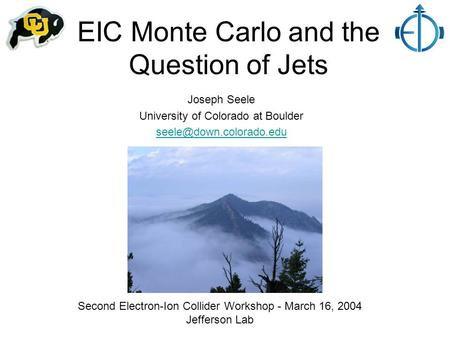 EIC Monte Carlo and the Question of Jets Joseph Seele University of Colorado at Boulder Second Electron-Ion Collider Workshop -