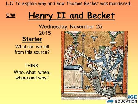 L.O To explain why and how Thomas Becket was murdered. Henry II and Becket C/W Wednesday, November 25, 2015 Starter What can we tell from this source?