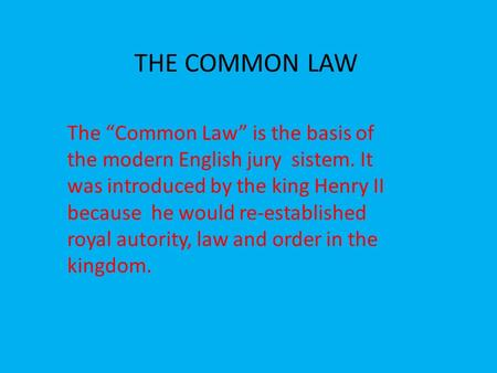 "THE COMMON LAW The ""Common Law"" is the basis of the modern English jury sistem. It was introduced by the king Henry II because he would re-established."