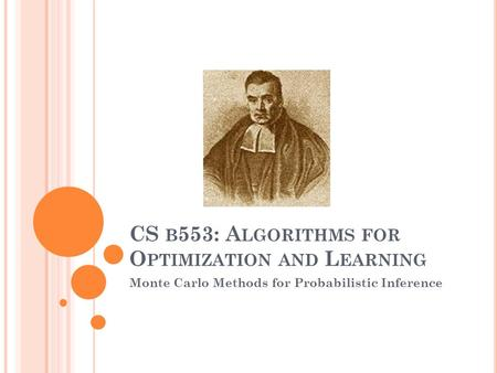 CS B 553: A LGORITHMS FOR O PTIMIZATION AND L EARNING Monte Carlo Methods for Probabilistic Inference.
