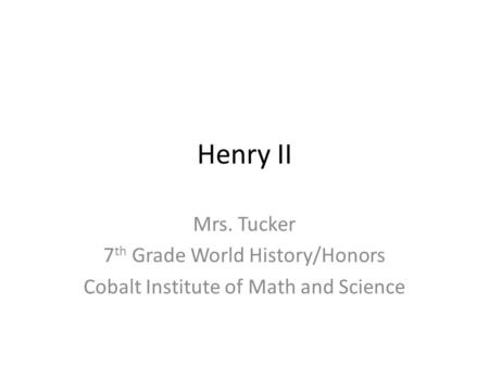 Henry II Mrs. Tucker 7 th Grade World History/Honors Cobalt Institute of Math and Science.