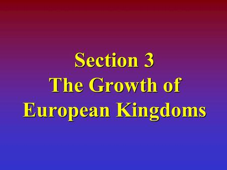 Section 3 The Growth of European Kingdoms Learning Objectives The students will be able to: Explain the significance of the following dates: 1066 and.