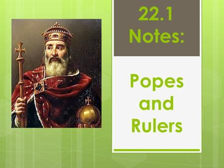 22.1 Notes: Popes and Rulers. In the 1000s and 1100s, both the popes and the German emperors claimed authority in Europe. During the later Middle Ages,