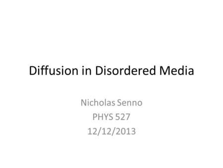 Diffusion in Disordered Media Nicholas Senno PHYS 527 12/12/2013.