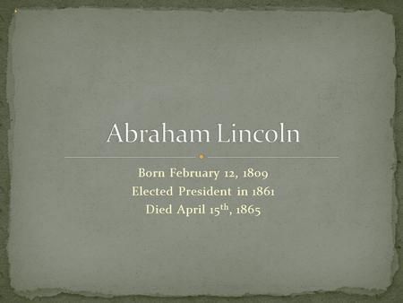 Born February 12, 1809 Elected President in 1861 Died April 15 th, 1865.