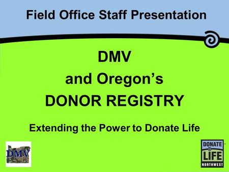 Field Office Staff Presentation DMV and Oregon's DONOR REGISTRY Extending the Power to Donate Life.