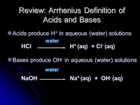 Review: Arrhenius Definition of Acids and Bases Acids produce H + in aqueous (water) solutions Acids produce H + in aqueous (water) solutions water water.