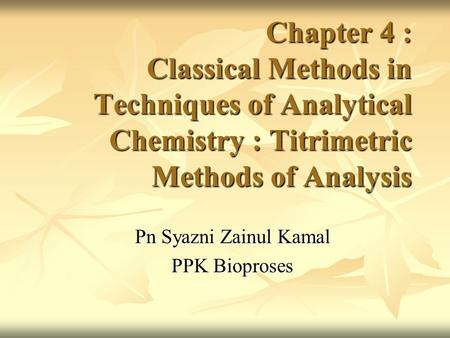 Chapter 4 : Classical Methods in Techniques of Analytical Chemistry : Titrimetric Methods of Analysis Pn Syazni Zainul Kamal PPK Bioproses.