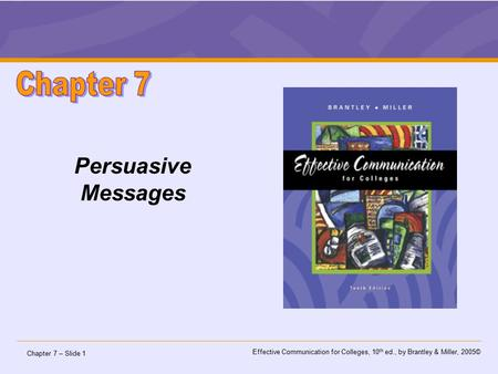 Chapter 7 – Slide 1 Effective Communication for Colleges, 10 th ed., by Brantley & Miller, 2005© Persuasive Messages.
