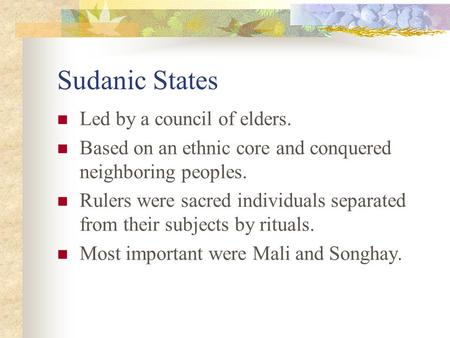Sudanic States Led by a council of elders. Based on an ethnic core and conquered neighboring peoples. Rulers were sacred individuals separated from their.