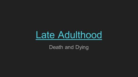 Late Adulthood Death and Dying. Late Adulthood - Death and Dying 'Transitional Older Years' With increased life expectancy, people may not consider themselves.