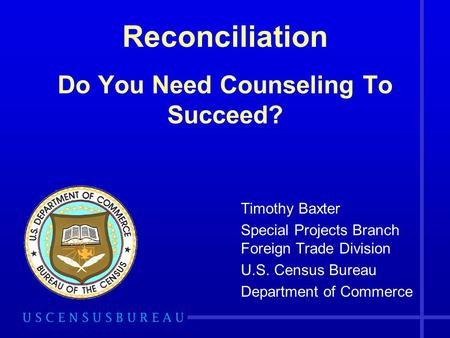 Reconciliation Do You Need Counseling To Succeed? Timothy Baxter Special Projects Branch Foreign Trade Division U.S. Census Bureau Department of Commerce.