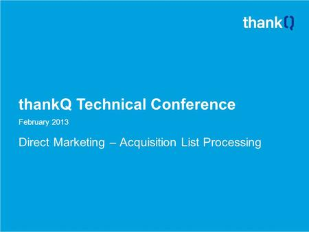 ThankQ Technical Conference February 2013 Direct Marketing – Acquisition List Processing.