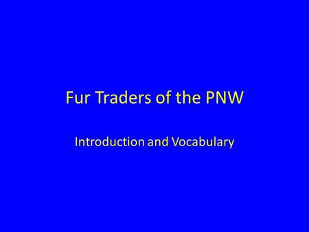 Fur Traders of the PNW Introduction and Vocabulary.