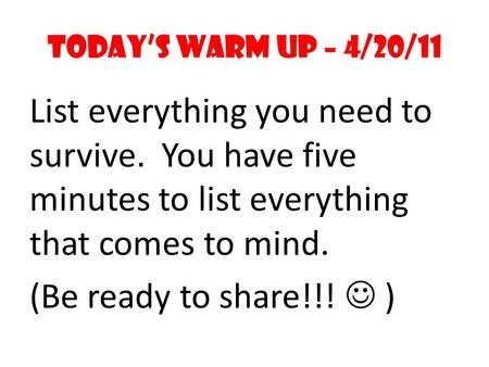 Today's Warm Up – 4/20/11 List everything you need to survive. You have five minutes to list everything that comes to mind. (Be ready to share!!! )
