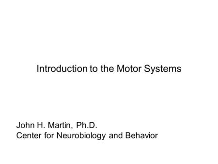 Introduction to the Motor Systems John H. Martin, Ph.D. Center for Neurobiology and Behavior.