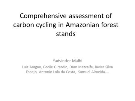 Comprehensive assessment of carbon cycling in Amazonian forest stands Yadvinder Malhi Luiz Aragao, Cecile Girardin, Dam Metcalfe, Javier Silva Espejo,