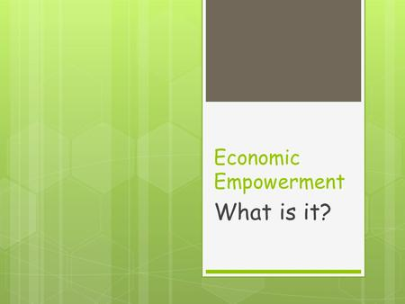 Economic Empowerment What is it?. It Means:  Having enough money to meet your needs  But…what are your needs?