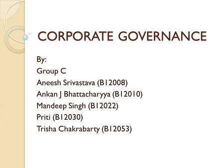 CORPORATE GOVERNANCE By: Group C Aneesh Srivastava (B12008) Ankan J Bhattacharyya (B12010) Mandeep Singh (B12022) Priti (B12030) Trisha Chakrabarty (B12053)