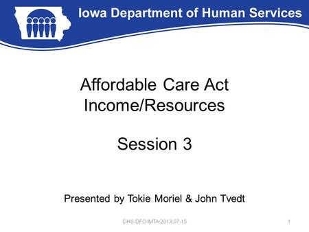 Affordable Care Act Income/Resources Session 3 Presented by Tokie Moriel & John Tvedt 1DHS/DFO/IMTA/2013-07-15.