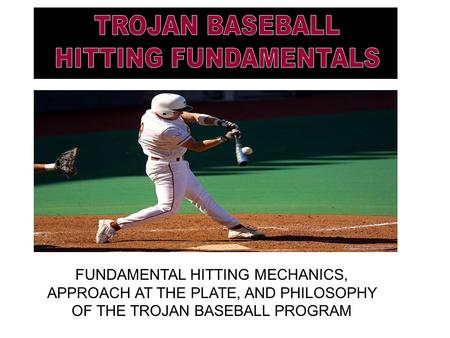 FUNDAMENTAL HITTING MECHANICS, APPROACH AT THE PLATE, AND PHILOSOPHY OF THE TROJAN BASEBALL PROGRAM.