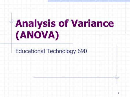 1 Analysis of Variance (ANOVA) Educational Technology 690.
