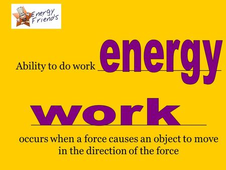 Ability to do work ___________________ ___________________________ occurs when a force causes an object to move in the direction of the force _______________________________.