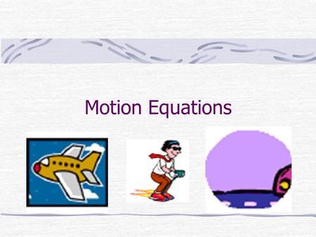 Motion Equations. Derived Equations Some useful equations can be derived from the definitions of velocity and acceleration.