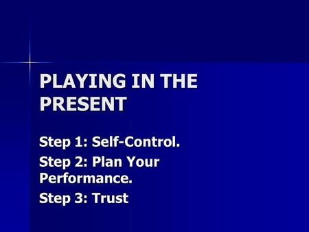 PLAYING IN THE PRESENT Step 1: Self-Control. Step 2: Plan Your Performance. Step 3: Trust.