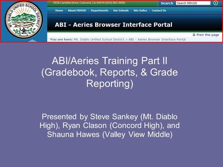 ABI/Aeries Training Part II (Gradebook, Reports, & Grade Reporting) Presented by Steve Sankey (Mt. Diablo High), Ryan Clason (Concord High), and Shauna.