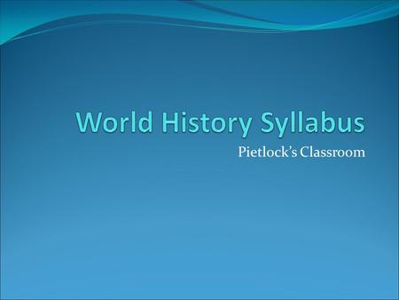 Pietlock's Classroom. Introduction World History covers a wide variety of topics—we will cover subjects like geography, religion, government, and history.