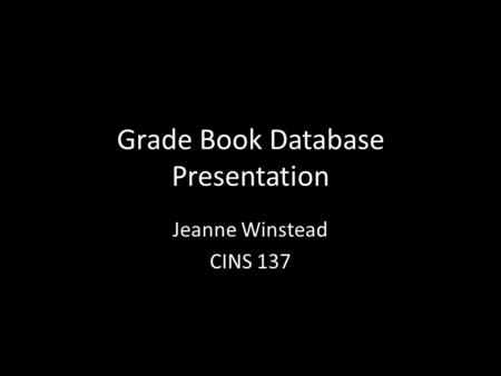 Grade Book Database Presentation Jeanne Winstead CINS 137.