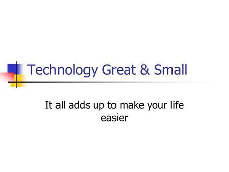 Technology Great & Small It all adds up to make your life easier.