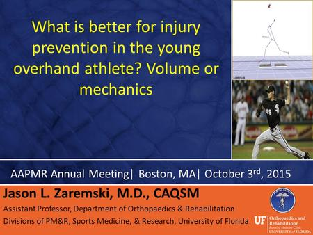 What is better for injury prevention in the young overhand athlete? Volume or mechanics AAPMR Annual Meeting| Boston, MA| October 3 rd, 2015 Jason L. Zaremski,