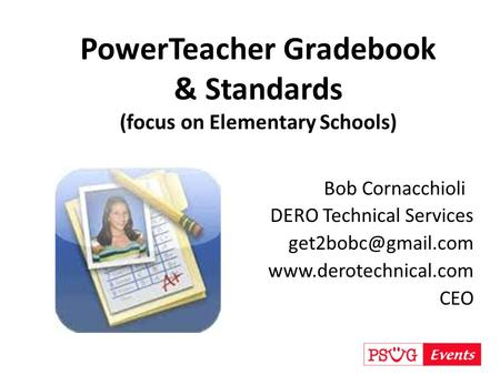 PowerTeacher Gradebook & Standards (focus on Elementary Schools) Bob Cornacchioli DERO Technical Services  CEO.