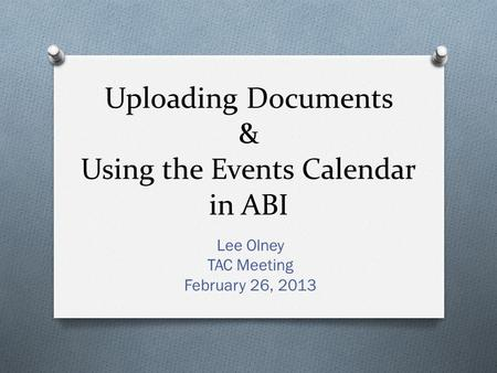 Uploading Documents & Using the Events Calendar in ABI Lee Olney TAC Meeting February 26, 2013.