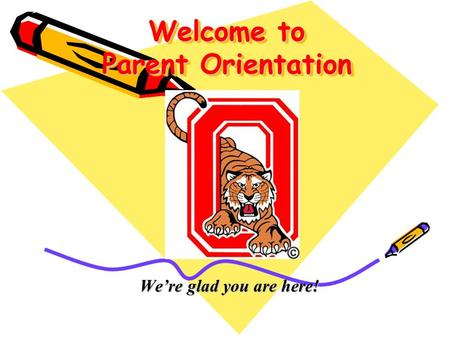 Welcome to Parent Orientation We're glad you are here!