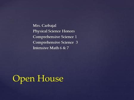 Mrs. Carbajal Physical Science Honors Comprehensive Science 1 Comprehensive Science 3 Intensive Math 6 & 7 Open House.