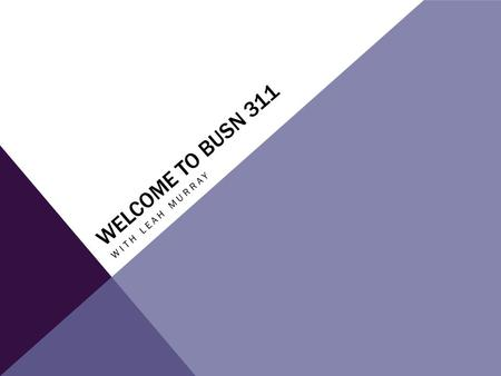 WELCOME TO BUSN 311 WITH LEAH MURRAY. COURSE DETAILS Weekly assignments - Discussion board - Individual Project Late policy -Find in the instructor files.