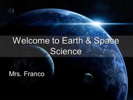 Welcome to Earth & Space Science Mrs. Franco. Communication is Key in this class! I want you to be successful!!! That means ask me questions (by raising.