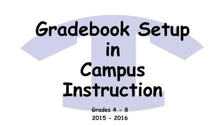 Gradebook Setup in Campus Instruction Grades 4 - 8 2015 - 2016.