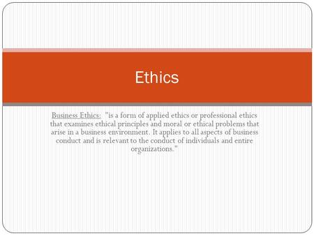Business Ethics: is a form of applied ethics or professional ethics that examines ethical principles and moral or ethical problems that arise in a business.