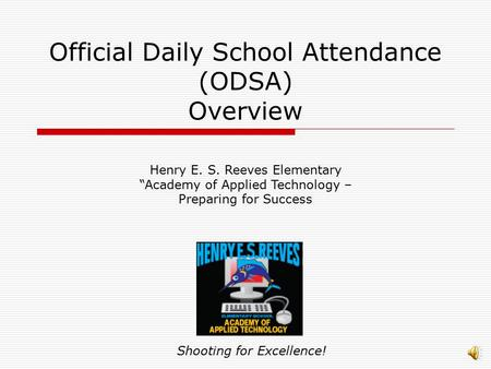 "Official Daily School Attendance (ODSA) Overview Shooting for Excellence! Henry E. S. Reeves Elementary ""Academy of Applied Technology – Preparing for."