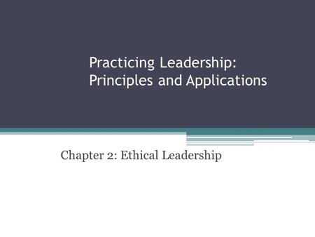 Practicing Leadership: Principles and Applications Chapter 2: Ethical Leadership.