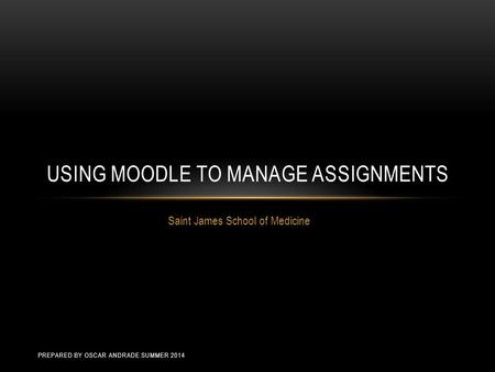 Saint James School of Medicine USING MOODLE TO MANAGE ASSIGNMENTS PREPARED BY OSCAR ANDRADE SUMMER 2014.