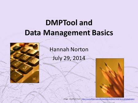 DMPTool and Data Management Basics Hannah Norton July 29, 2014 Image modified from :