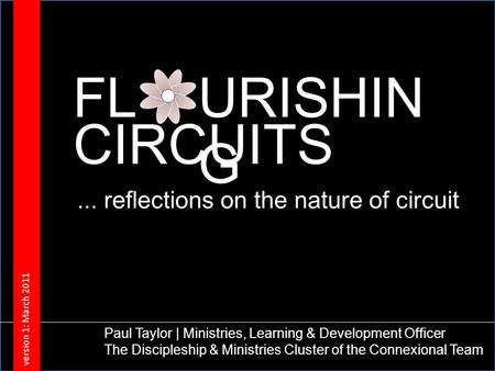 FLURISHIN G CIRCUITS Paul Taylor | Ministries, Learning & Development Officer The Discipleship & Ministries Cluster of the Connexional Team version 1: