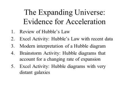 The Expanding Universe: Evidence for Acceleration 1.Review of Hubble's Law 2.Excel Activity: Hubble's Law with recent data 3.Modern interpretation of a.