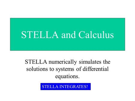 STELLA and Calculus STELLA numerically simulates the solutions to systems of differential equations. STELLA INTEGRATES!